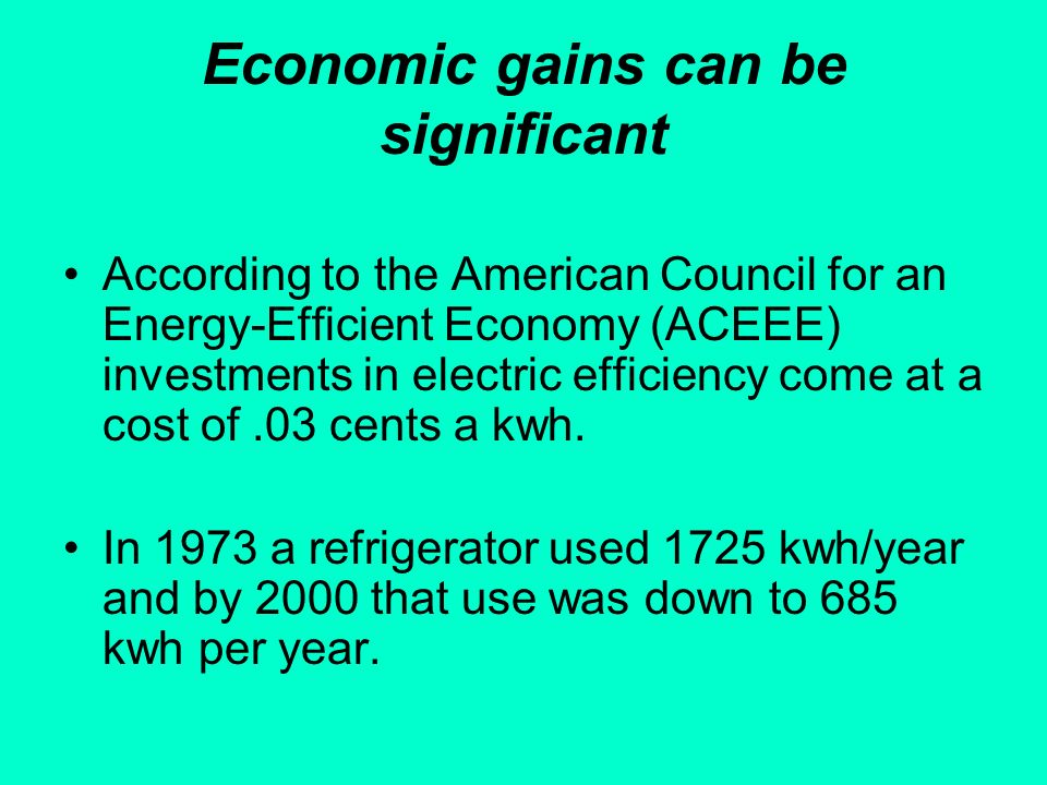 Economic gains can be significant According to the American Council for an Energy-Efficient Economy (ACEEE) investments in electric efficiency come at