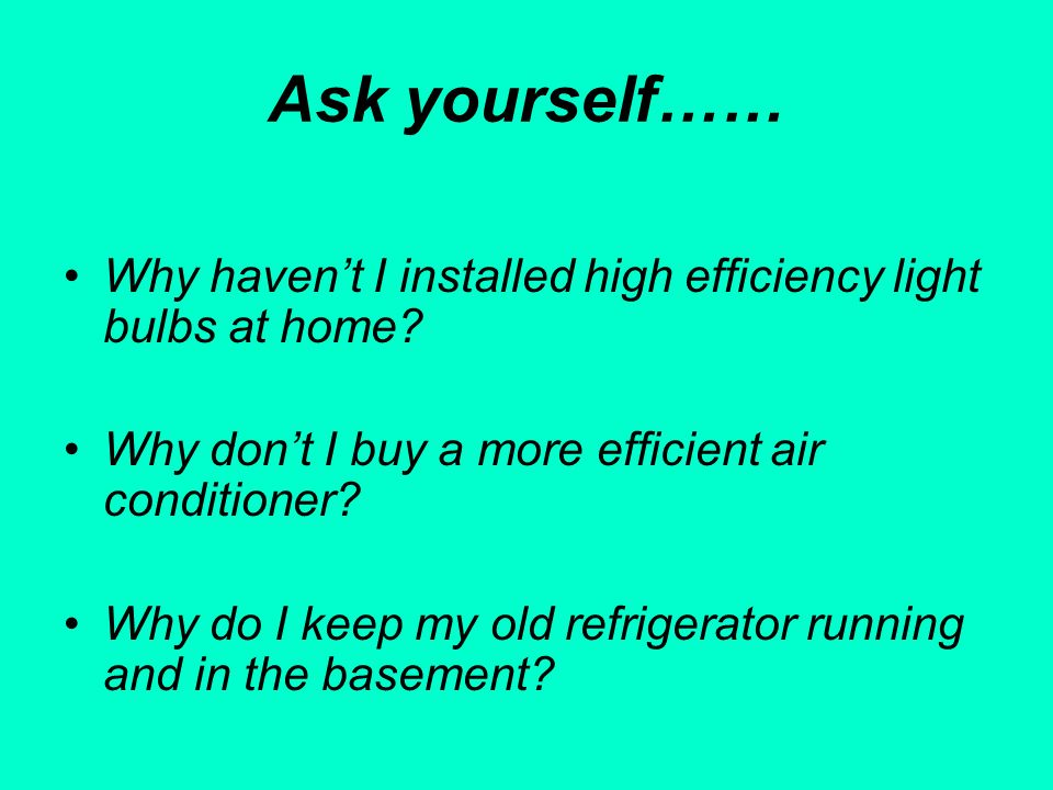 Ask yourself…… Why havent I installed high efficiency light bulbs at home? Why dont I buy a more efficient air conditioner? Why do I keep my old refri