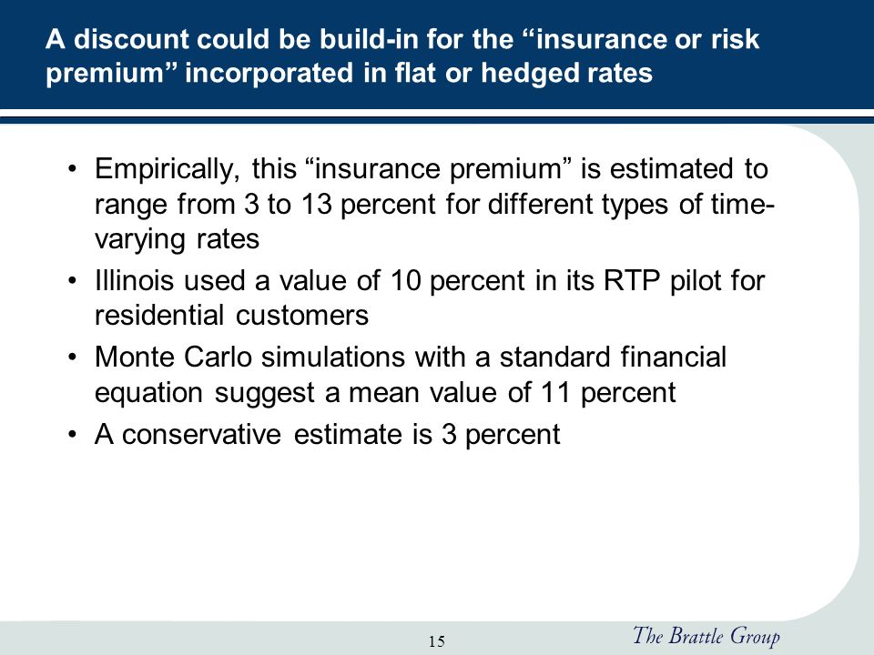 15 A discount could be build-in for the insurance or risk premium incorporated in flat or hedged rates Empirically, this insurance premium is estimated to range from 3 to 13 percent for different types of time- varying rates Illinois used a value of 10 percent in its RTP pilot for residential customers Monte Carlo simulations with a standard financial equation suggest a mean value of 11 percent A conservative estimate is 3 percent