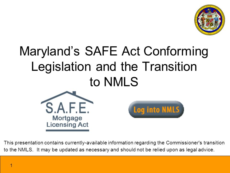 1 Marylands SAFE Act Conforming Legislation and the Transition to NMLS This presentation contains currently-available information regarding the Commissioner s transition to the NMLS.