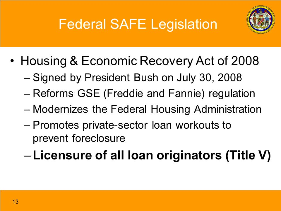 13 Federal SAFE Legislation Housing & Economic Recovery Act of 2008 –Signed by President Bush on July 30, 2008 –Reforms GSE (Freddie and Fannie) regulation –Modernizes the Federal Housing Administration –Promotes private-sector loan workouts to prevent foreclosure –Licensure of all loan originators (Title V)