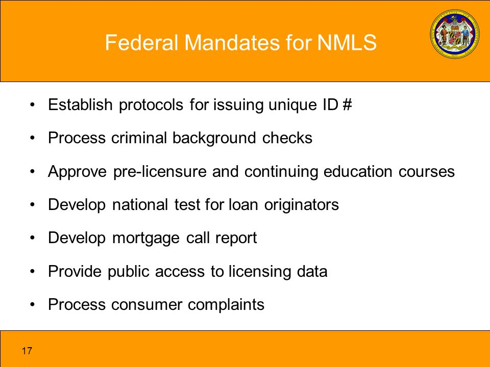 17 Federal Mandates for NMLS Establish protocols for issuing unique ID # Process criminal background checks Approve pre-licensure and continuing education courses Develop national test for loan originators Develop mortgage call report Provide public access to licensing data Process consumer complaints