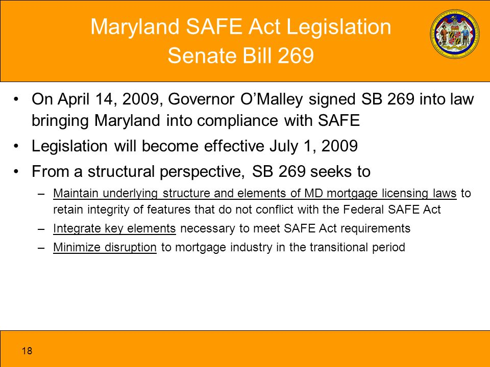 18 On April 14, 2009, Governor OMalley signed SB 269 into law bringing Maryland into compliance with SAFE Legislation will become effective July 1, 2009 From a structural perspective, SB 269 seeks to –Maintain underlying structure and elements of MD mortgage licensing laws to retain integrity of features that do not conflict with the Federal SAFE Act –Integrate key elements necessary to meet SAFE Act requirements –Minimize disruption to mortgage industry in the transitional period Maryland SAFE Act Legislation Senate Bill 269