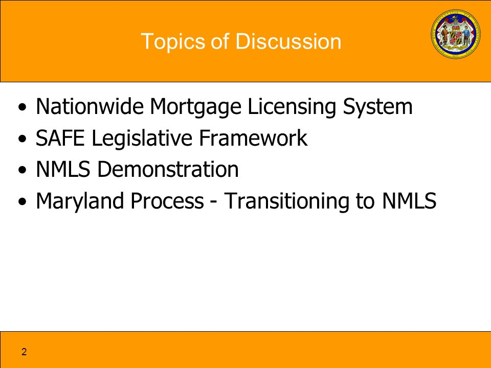 2 Topics of Discussion Nationwide Mortgage Licensing System SAFE Legislative Framework NMLS Demonstration Maryland Process - Transitioning to NMLS