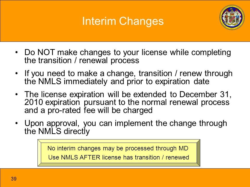 39 Interim Changes Do NOT make changes to your license while completing the transition / renewal process If you need to make a change, transition / renew through the NMLS immediately and prior to expiration date The license expiration will be extended to December 31, 2010 expiration pursuant to the normal renewal process and a pro-rated fee will be charged Upon approval, you can implement the change through the NMLS directly No interim changes may be processed through MD Use NMLS AFTER license has transition / renewed