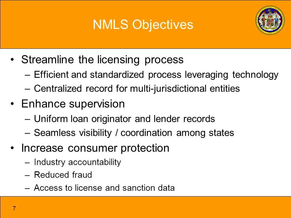 7 NMLS Objectives Streamline the licensing process –Efficient and standardized process leveraging technology –Centralized record for multi-jurisdictional entities Enhance supervision –Uniform loan originator and lender records –Seamless visibility / coordination among states Increase consumer protection –Industry accountability –Reduced fraud –Access to license and sanction data