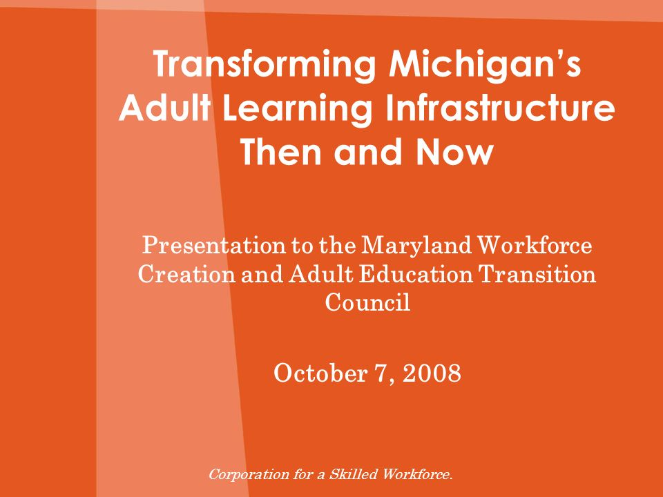 Transforming Michigans Adult Learning Infrastructure Then and Now Presentation to the Maryland Workforce Creation and Adult Education Transition Counc