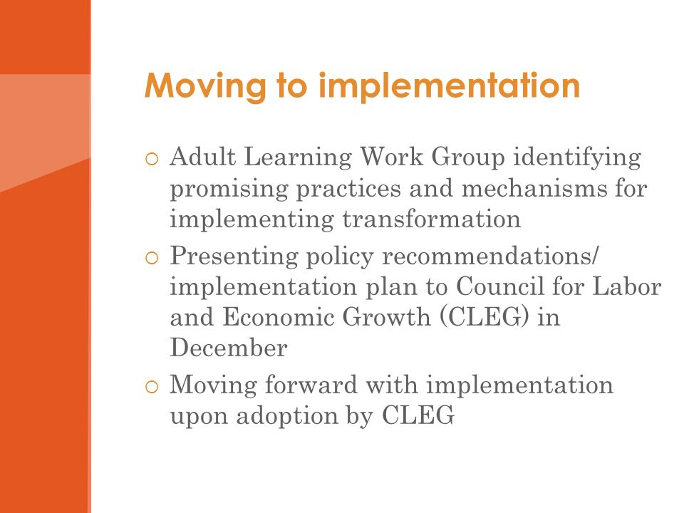 Moving to implementation Adult Learning Work Group identifying promising practices and mechanisms for implementing transformation Presenting policy recommendations/ implementation plan to Council for Labor and Economic Growth (CLEG) in December Moving forward with implementation upon adoption by CLEG