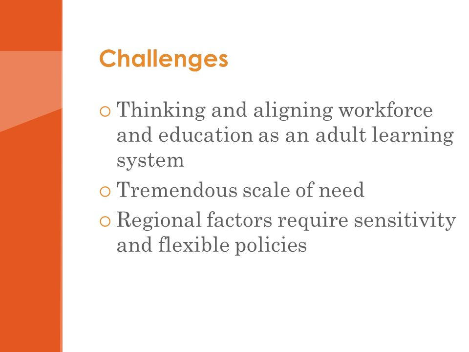 Challenges Thinking and aligning workforce and education as an adult learning system Tremendous scale of need Regional factors require sensitivity and flexible policies