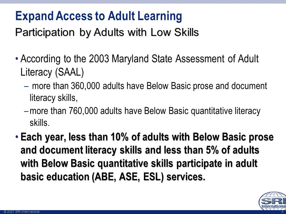 © 2007 SRI International 4 Expand Access to Adult Learning According to the 2003 Maryland State Assessment of Adult Literacy (SAAL) – more than 360,00