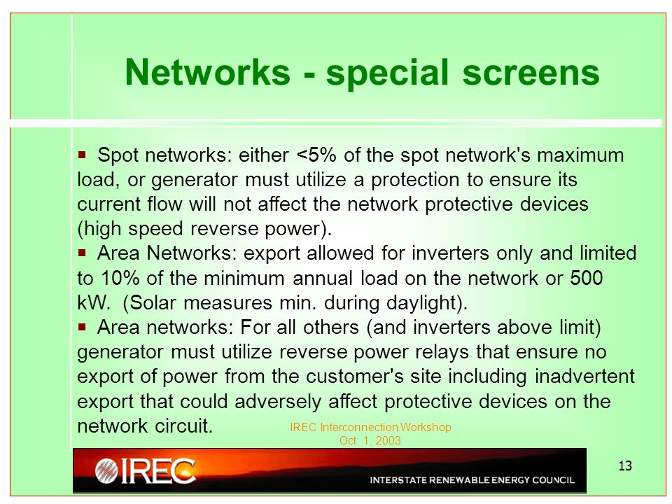 IREC Interconnection Workshop Oct. 1, 2003 13 Networks - special screens PSpot networks: either <5% of the spot network's maximum load, or generator m