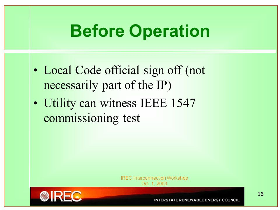 IREC Interconnection Workshop Oct. 1, 2003 16 Before Operation Local Code official sign off (not necessarily part of the IP) Utility can witness IEEE