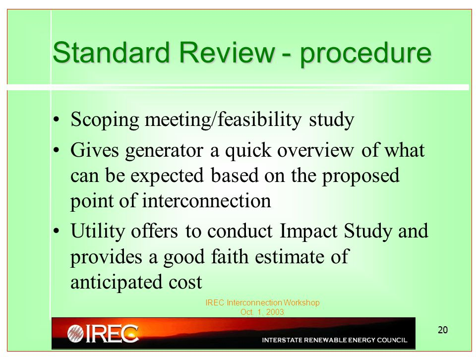 IREC Interconnection Workshop Oct. 1, 2003 20 Standard Review - procedure Scoping meeting/feasibility study Gives generator a quick overview of what c