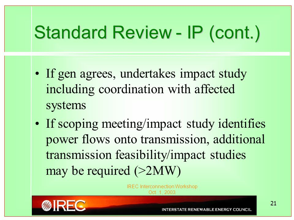 IREC Interconnection Workshop Oct. 1, 2003 21 Standard Review - IP (cont.) If gen agrees, undertakes impact study including coordination with affected