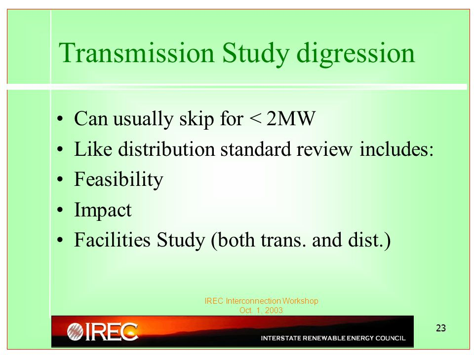 IREC Interconnection Workshop Oct. 1, 2003 23 Transmission Study digression Can usually skip for < 2MW Like distribution standard review includes: Fea
