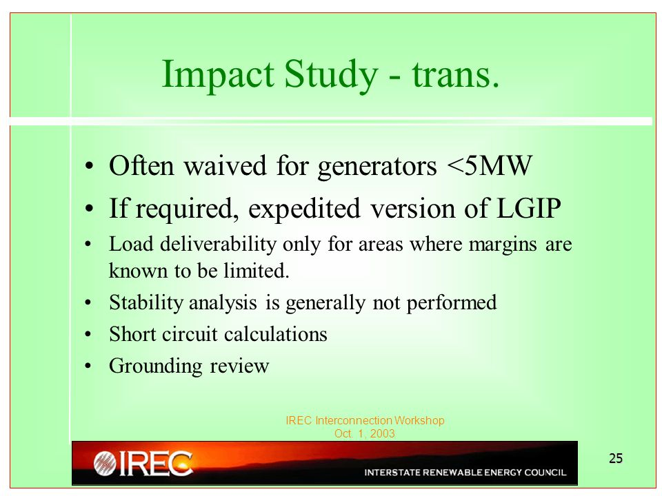 IREC Interconnection Workshop Oct. 1, 2003 25 Impact Study - trans. Often waived for generators <5MW If required, expedited version of LGIP Load deliv