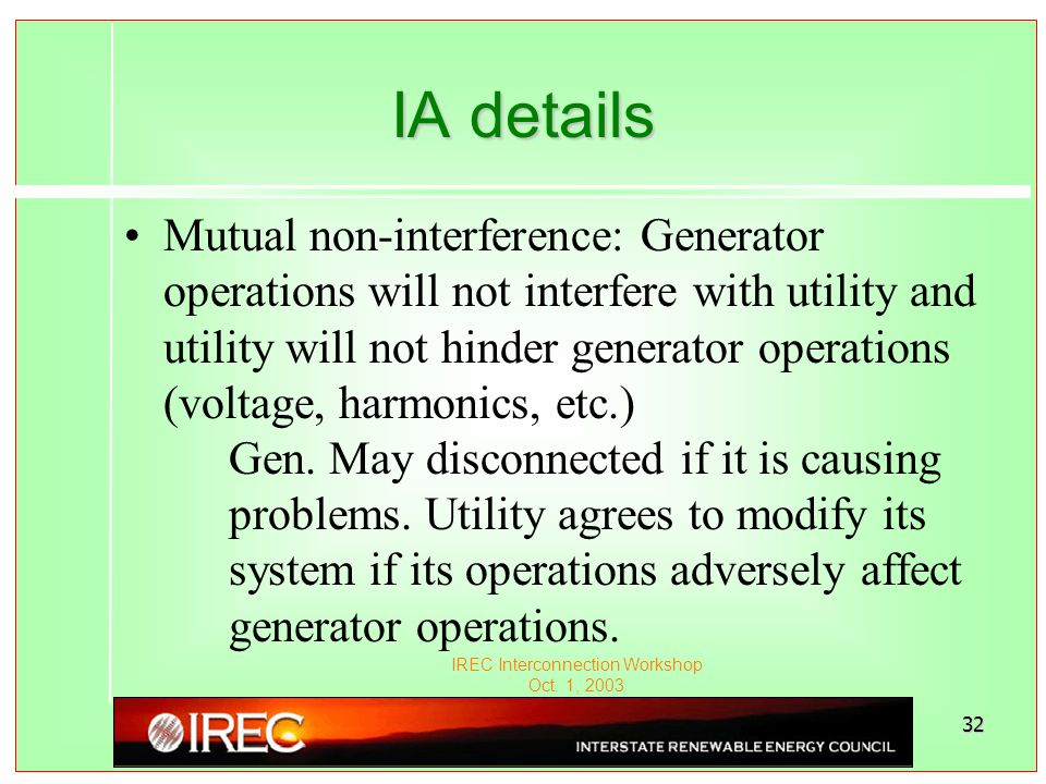 IREC Interconnection Workshop Oct. 1, 2003 32 IA details Mutual non-interference: Generator operations will not interfere with utility and utility wil