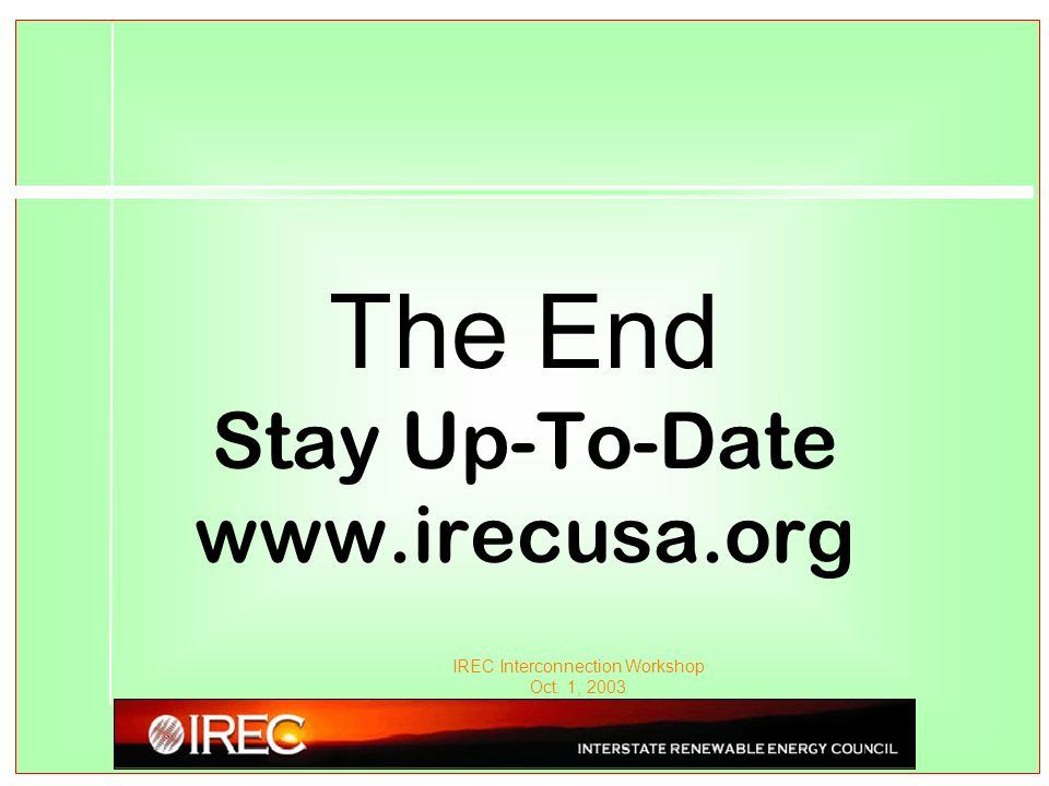 IREC Interconnection Workshop Oct. 1, 2003 The End Stay Up-To-Date www.irecusa.org