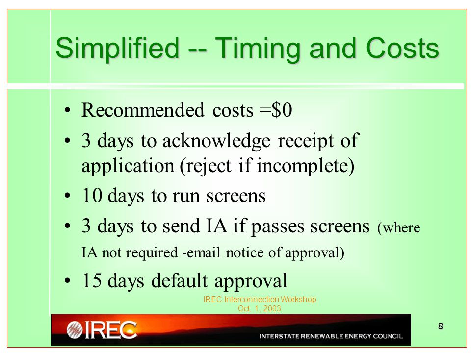 IREC Interconnection Workshop Oct. 1, 2003 8 Simplified -- Timing and Costs Recommended costs =$0 3 days to acknowledge receipt of application (reject