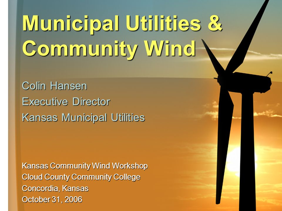 Municipal Utilities & Community Wind Colin Hansen Executive Director Kansas Municipal Utilities Kansas Community Wind Workshop Cloud County Community College Concordia, Kansas October 31, 2006
