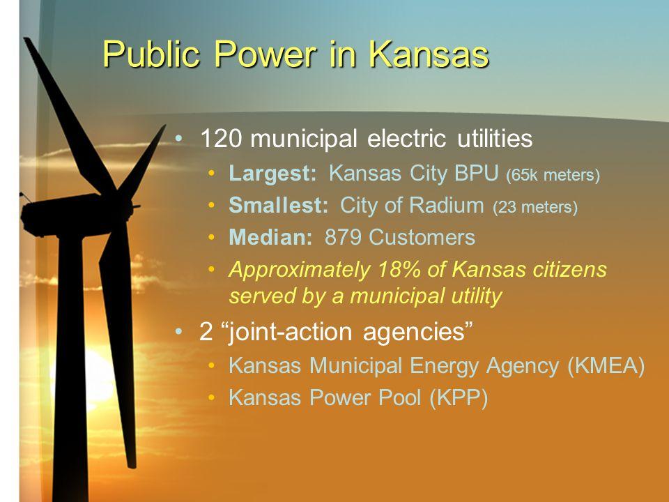 Public Power in Kansas 120 municipal electric utilities Largest: Kansas City BPU (65k meters) Smallest: City of Radium (23 meters) Median: 879 Customers Approximately 18% of Kansas citizens served by a municipal utility 2 joint-action agencies Kansas Municipal Energy Agency (KMEA) Kansas Power Pool (KPP)