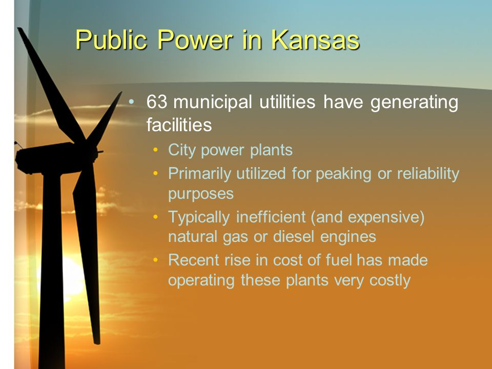 Public Power in Kansas 63 municipal utilities have generating facilities City power plants Primarily utilized for peaking or reliability purposes Typically inefficient (and expensive) natural gas or diesel engines Recent rise in cost of fuel has made operating these plants very costly