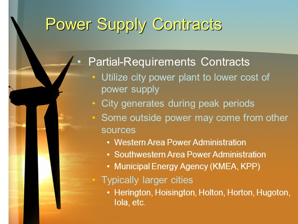 Power Supply Contracts Partial-Requirements Contracts Utilize city power plant to lower cost of power supply City generates during peak periods Some outside power may come from other sources Western Area Power Administration Southwestern Area Power Administration Municipal Energy Agency (KMEA, KPP) Typically larger cities Herington, Hoisington, Holton, Horton, Hugoton, Iola, etc.