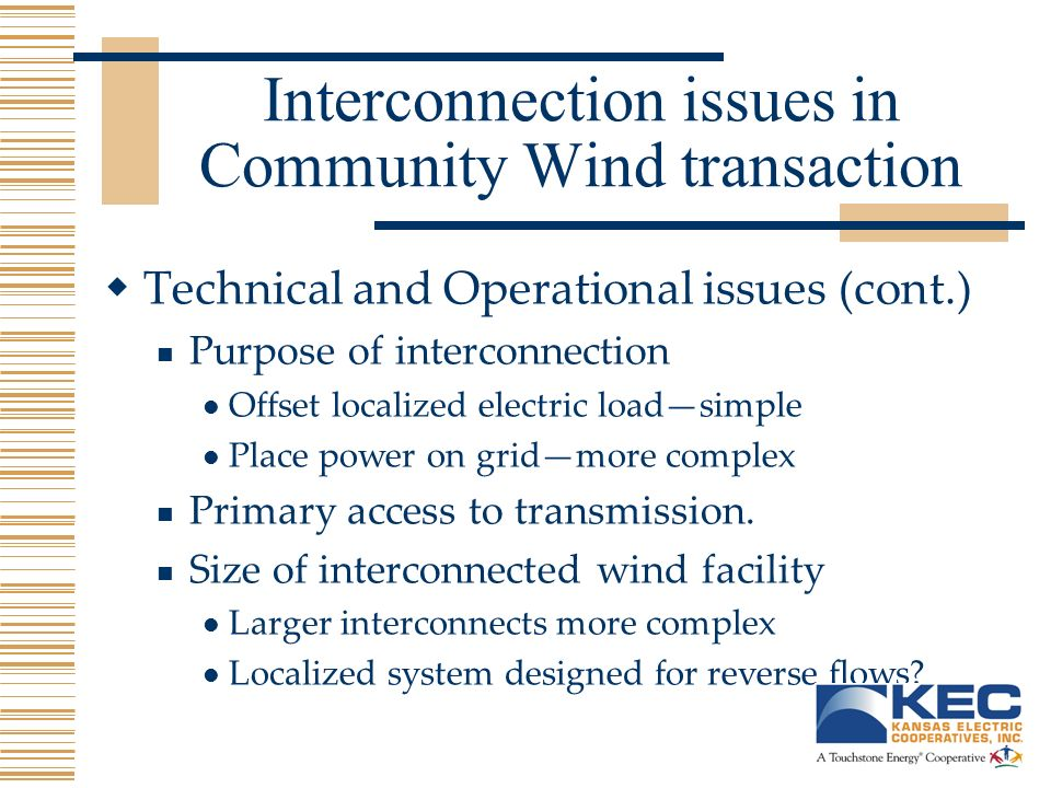 Interconnection issues in Community Wind transaction Technical and Operational issues (cont.) Purpose of interconnection Offset localized electric loadsimple Place power on gridmore complex Primary access to transmission.