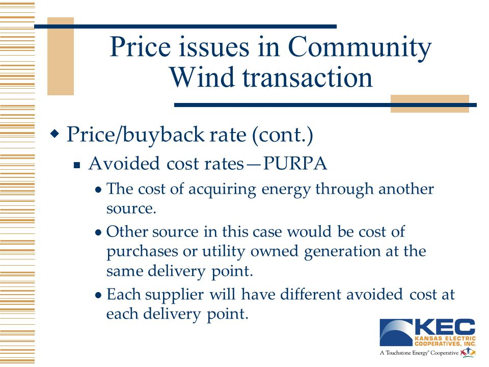 Price issues in Community Wind transaction Price/buyback rate (cont.) Avoided cost ratesPURPA The cost of acquiring energy through another source.