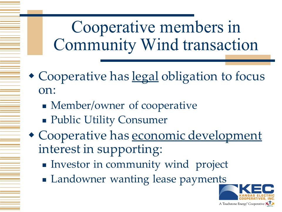 Cooperative members in Community Wind transaction Cooperative has legal obligation to focus on: Member/owner of cooperative Public Utility Consumer Cooperative has economic development interest in supporting: Investor in community wind project Landowner wanting lease payments