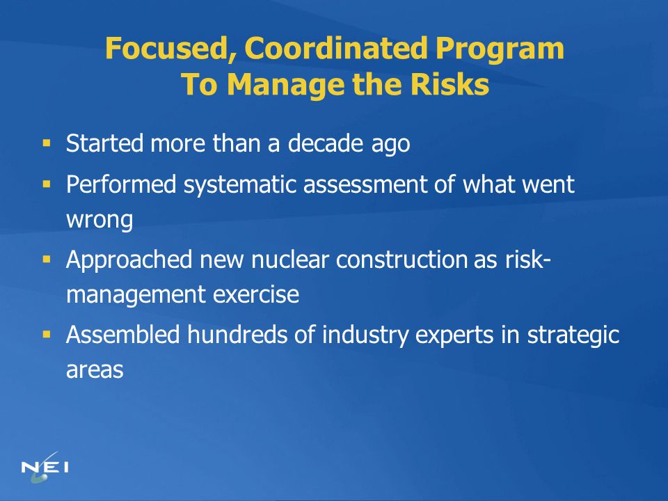 Focused, Coordinated Program To Manage the Risks Started more than a decade ago Performed systematic assessment of what went wrong Approached new nuclear construction as risk- management exercise Assembled hundreds of industry experts in strategic areas