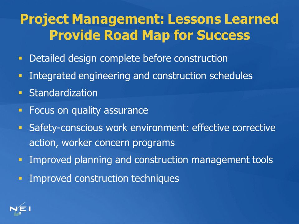 Project Management: Lessons Learned Provide Road Map for Success Detailed design complete before construction Integrated engineering and construction