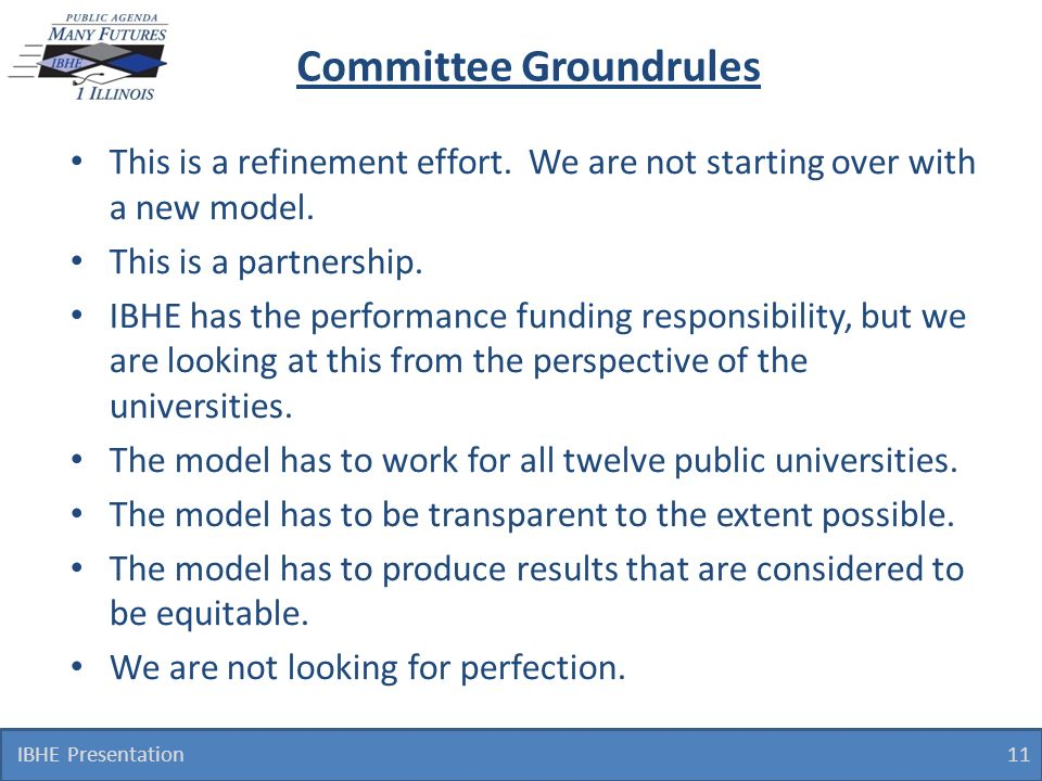 Committee Groundrules This is a refinement effort. We are not starting over with a new model. This is a partnership. IBHE has the performance funding