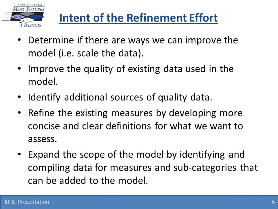 Intent of the Refinement Effort Determine if there are ways we can improve the model (i.e. scale the data). Improve the quality of existing data used