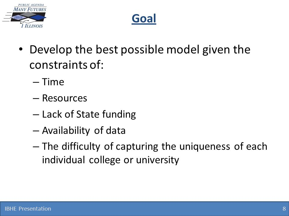 Goal Develop the best possible model given the constraints of: – Time – Resources – Lack of State funding – Availability of data – The difficulty of c