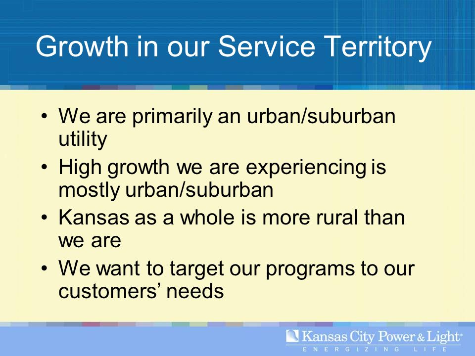 Growth in our Service Territory We are primarily an urban/suburban utility High growth we are experiencing is mostly urban/suburban Kansas as a whole is more rural than we are We want to target our programs to our customers needs