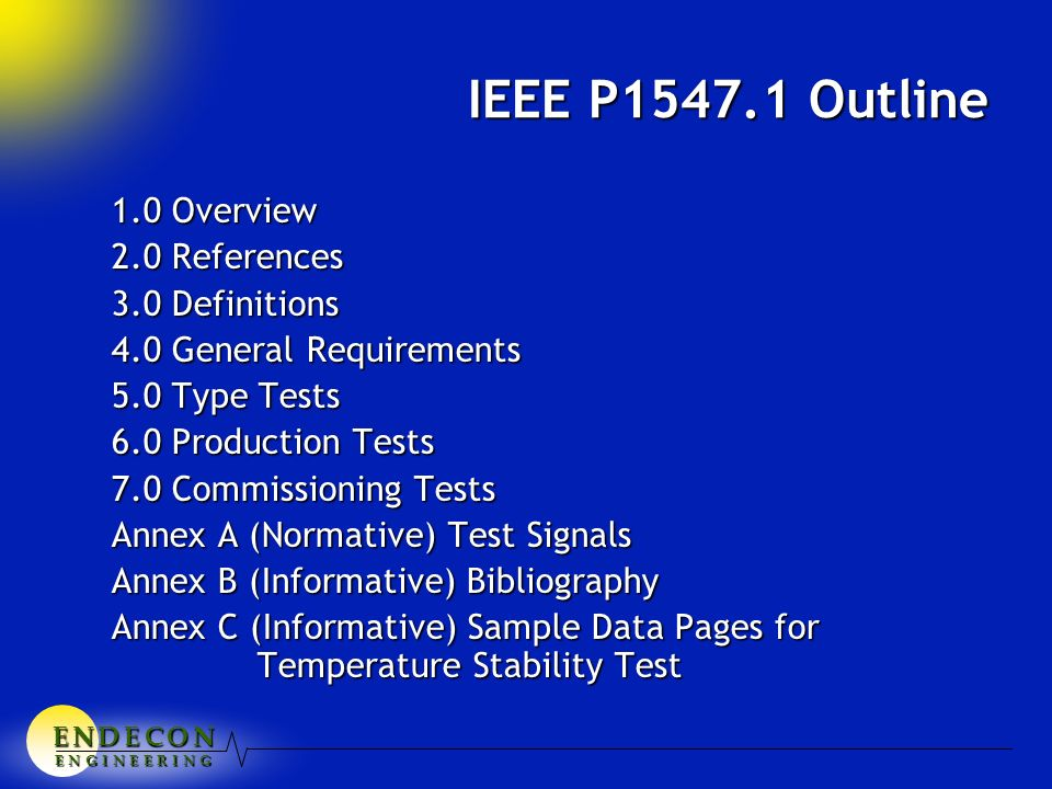 E N D E C O NE N D E C O NE N D E C O NE N D E C O N E N G I N E E R I N G IEEE P1547.1 Outline 1.0 Overview 2.0 References 3.0 Definitions 4.0 General Requirements 5.0 Type Tests 6.0 Production Tests 7.0 Commissioning Tests Annex A (Normative) Test Signals Annex B (Informative) Bibliography Annex C (Informative) Sample Data Pages for Temperature Stability Test