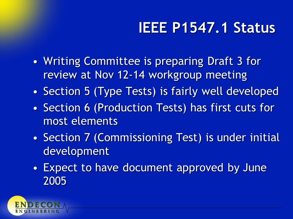 E N D E C O NE N D E C O NE N D E C O NE N D E C O N E N G I N E E R I N G IEEE P1547.1 Status Writing Committee is preparing Draft 3 for review at Nov 12-14 workgroup meetingWriting Committee is preparing Draft 3 for review at Nov 12-14 workgroup meeting Section 5 (Type Tests) is fairly well developedSection 5 (Type Tests) is fairly well developed Section 6 (Production Tests) has first cuts for most elementsSection 6 (Production Tests) has first cuts for most elements Section 7 (Commissioning Test) is under initial developmentSection 7 (Commissioning Test) is under initial development Expect to have document approved by June 2005Expect to have document approved by June 2005