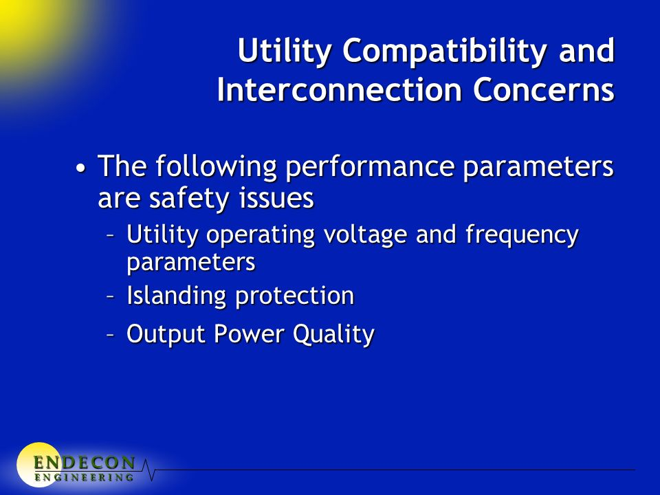E N D E C O NE N D E C O NE N D E C O NE N D E C O N E N G I N E E R I N G Utility Compatibility and Interconnection Concerns The following performance parameters are safety issuesThe following performance parameters are safety issues –Utility operating voltage and frequency parameters –Islanding protection –Output Power Quality