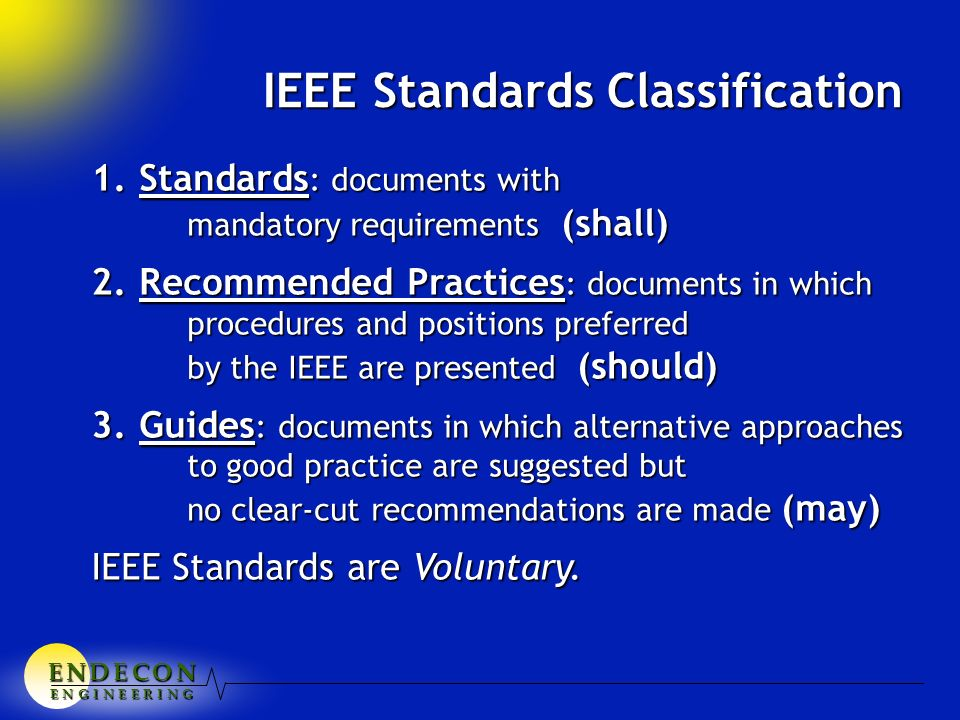 E N D E C O NE N D E C O NE N D E C O NE N D E C O N E N G I N E E R I N G 1.Standards : documents with mandatory requirements (shall) 2.Recommended Practices : documents in which procedures and positions preferred by the IEEE are presented (should) 3.Guides : documents in which alternative approaches to good practice are suggested but no clear-cut recommendations are made (may) IEEE Standards are Voluntary.