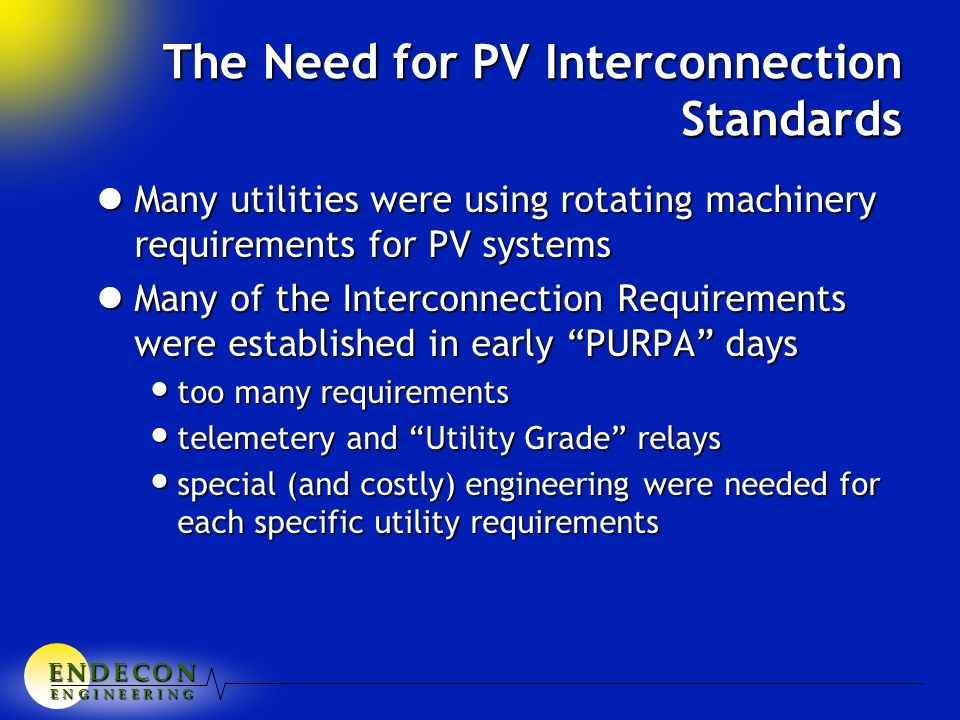 E N D E C O NE N D E C O NE N D E C O NE N D E C O N E N G I N E E R I N G The Need for PV Interconnection Standards lMany utilities were using rotating machinery requirements for PV systems lMany of the Interconnection Requirements were established in early PURPA days too many requirements too many requirements telemetery and Utility Grade relays telemetery and Utility Grade relays special (and costly) engineering were needed for each specific utility requirements special (and costly) engineering were needed for each specific utility requirements