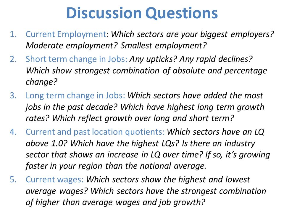 Discussion Questions 1.Current Employment: Which sectors are your biggest employers? Moderate employment? Smallest employment? 2.Short term change in
