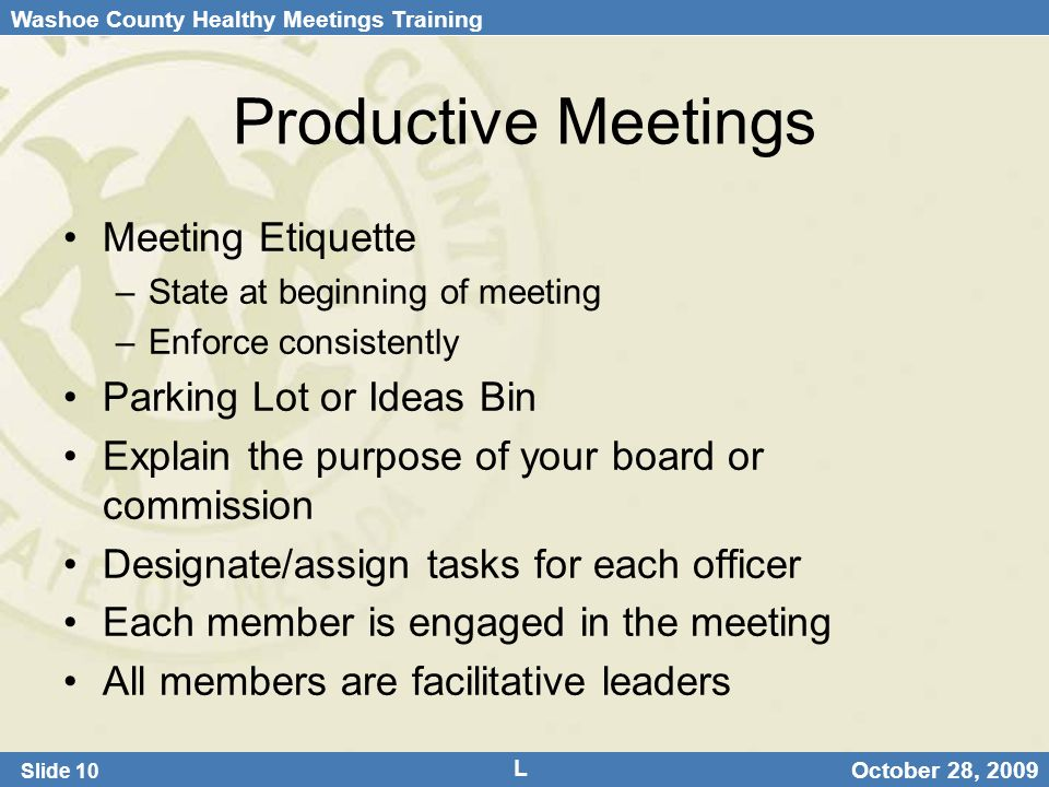 Washoe County Healthy Meetings Training Slide 10 October 28, 2009 Productive Meetings Meeting Etiquette –State at beginning of meeting –Enforce consistently Parking Lot or Ideas Bin Explain the purpose of your board or commission Designate/assign tasks for each officer Each member is engaged in the meeting All members are facilitative leaders L