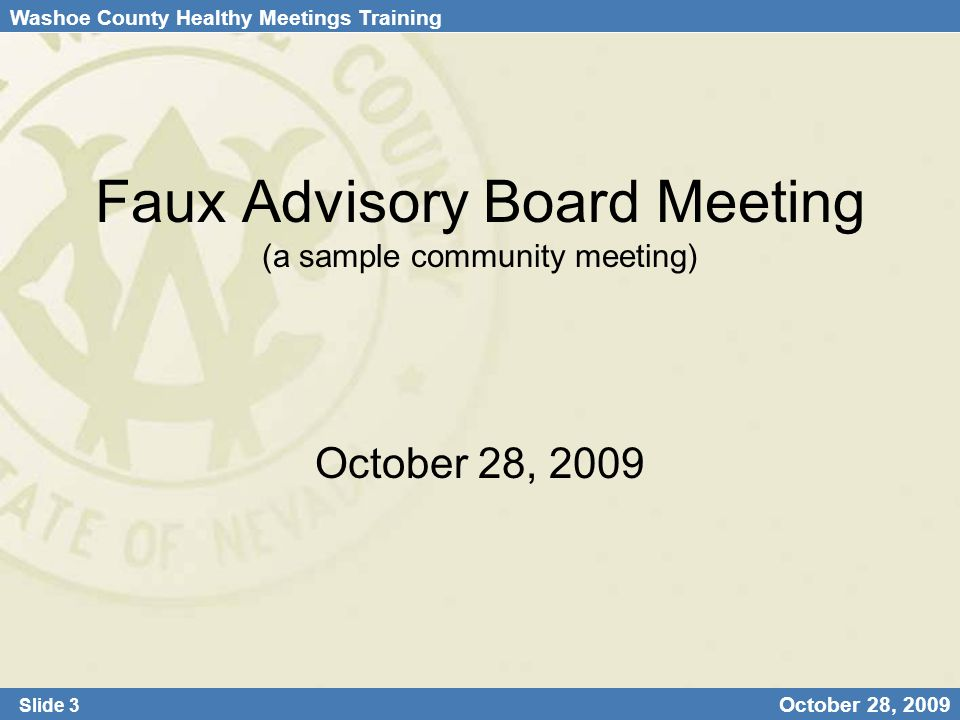Washoe County Healthy Meetings Training Slide 3 October 28, 2009 Faux Advisory Board Meeting (a sample community meeting) October 28, 2009