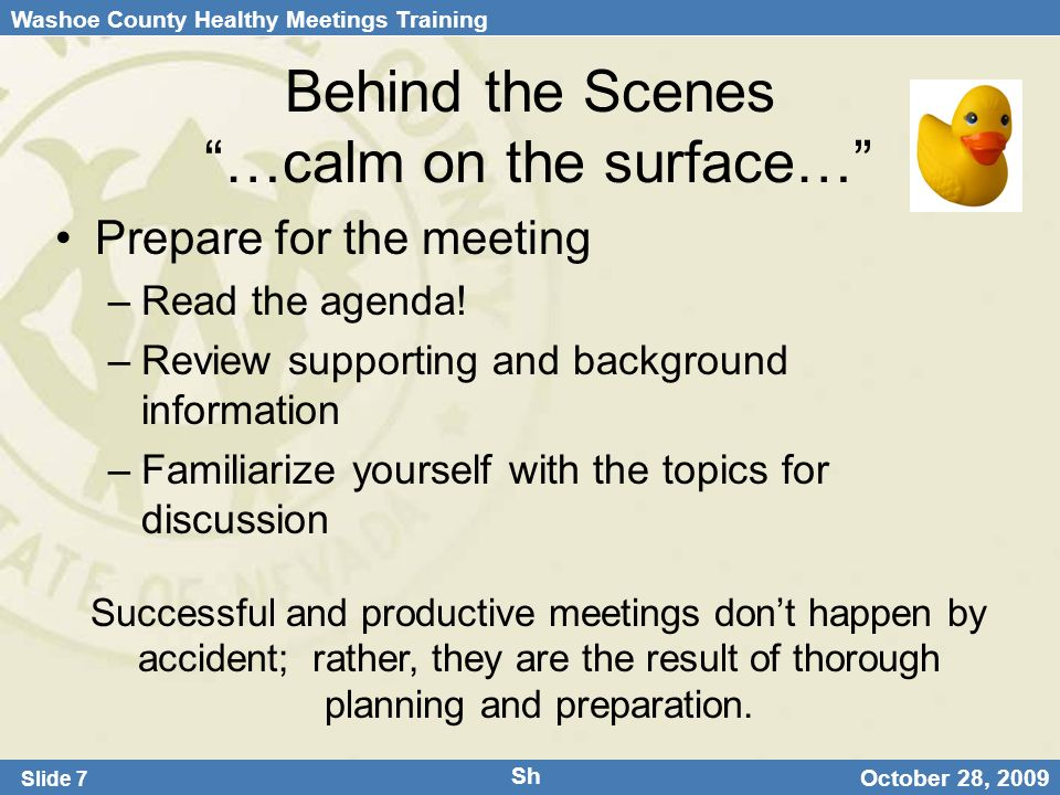 Washoe County Healthy Meetings Training Slide 7 October 28, 2009 Behind the Scenes …calm on the surface… Prepare for the meeting –Read the agenda.
