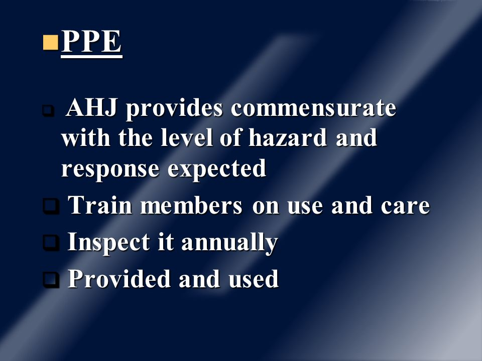 PPE PPE q AHJ provides commensurate with the level of hazard and response expected q Train members on use and care q Inspect it annually q Provided an