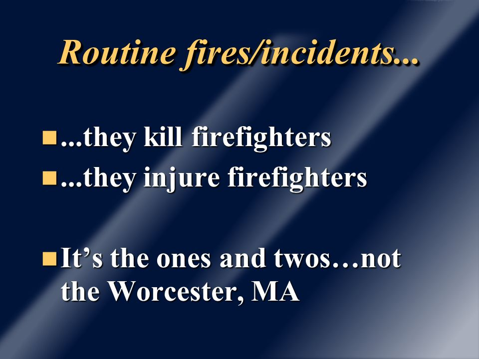 Routine fires/incidents......they kill firefighters...they kill firefighters...they injure firefighters...they injure firefighters Its the ones and twos…not the Worcester, MA Its the ones and twos…not the Worcester, MA
