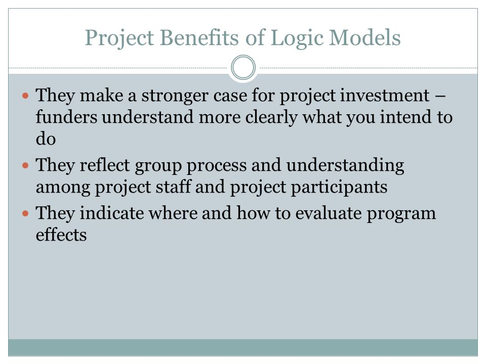 Project Benefits of Logic Models They make a stronger case for project investment – funders understand more clearly what you intend to do They reflect