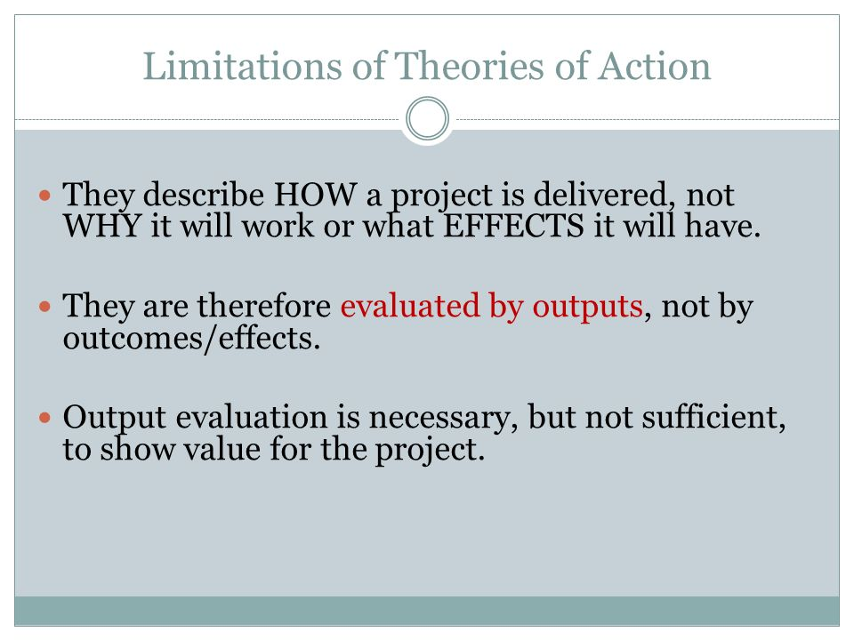 Limitations of Theories of Action They describe HOW a project is delivered, not WHY it will work or what EFFECTS it will have. They are therefore eval