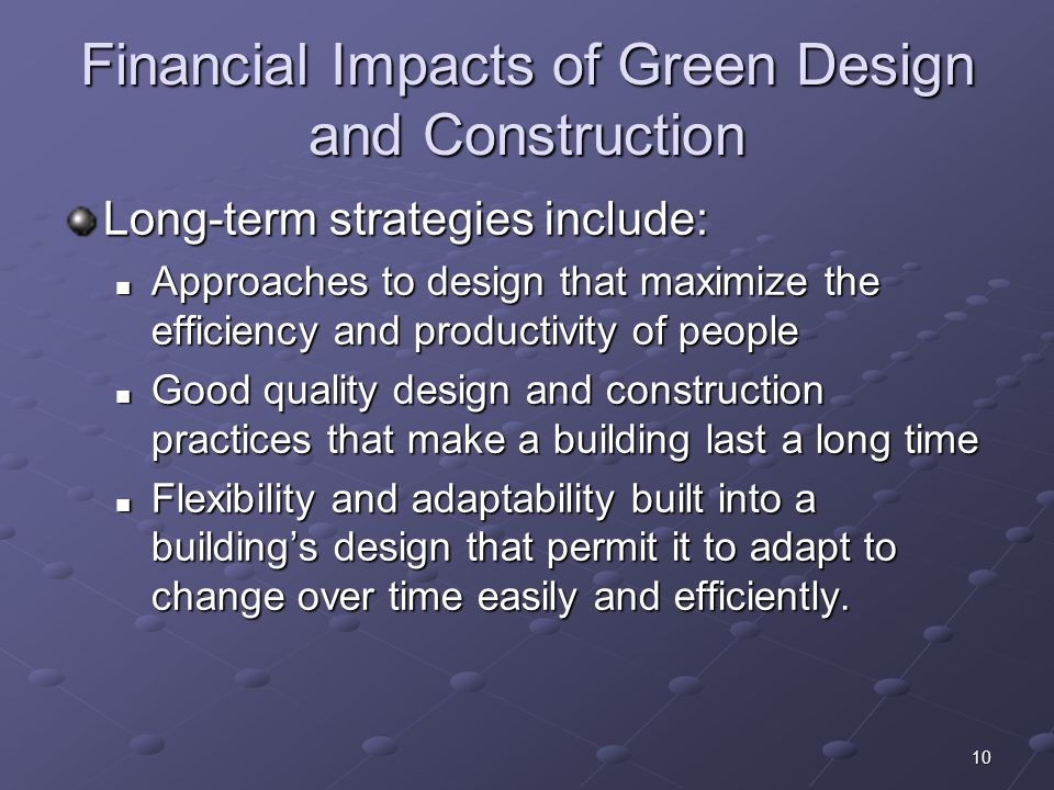 10 Financial Impacts of Green Design and Construction Long-term strategies include: Approaches to design that maximize the efficiency and productivity of people Approaches to design that maximize the efficiency and productivity of people Good quality design and construction practices that make a building last a long time Good quality design and construction practices that make a building last a long time Flexibility and adaptability built into a buildings design that permit it to adapt to change over time easily and efficiently.